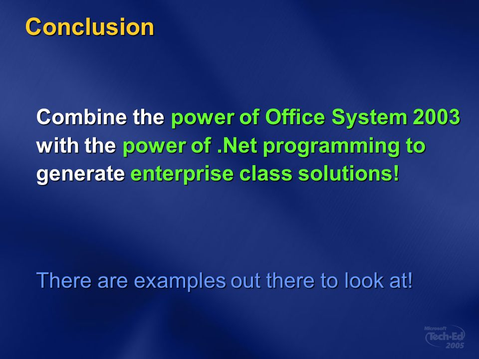 Conclusion Combine the power of Office System 2003 with the power of.Net programming to generate enterprise class solutions! There are examples out th