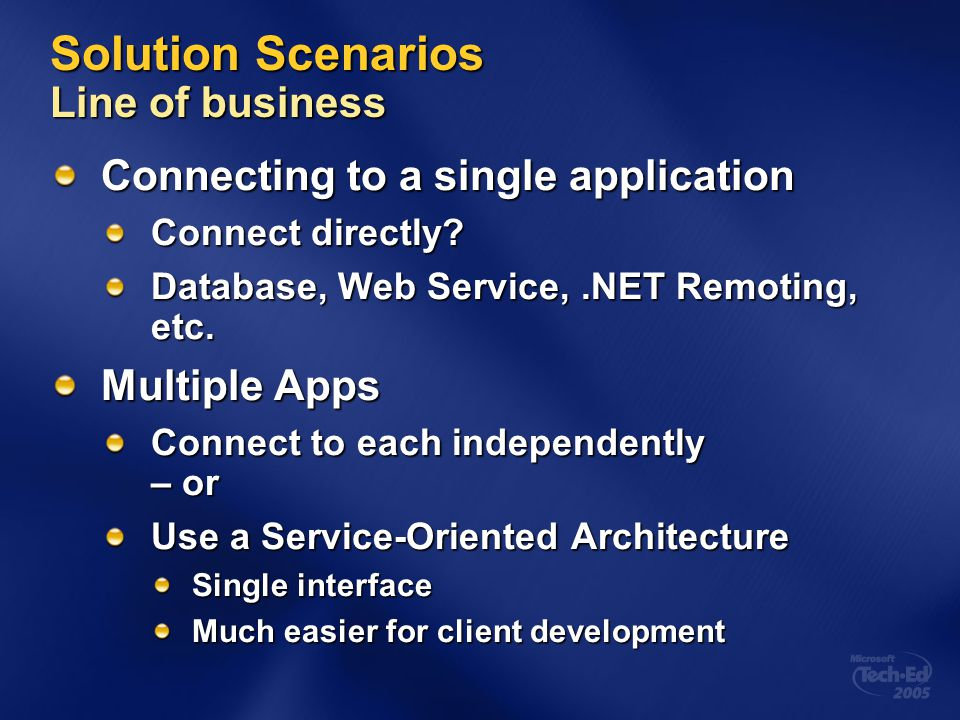 Solution Scenarios Line of business Connecting to a single application Connect directly? Database, Web Service,.NET Remoting, etc. Multiple Apps Conne