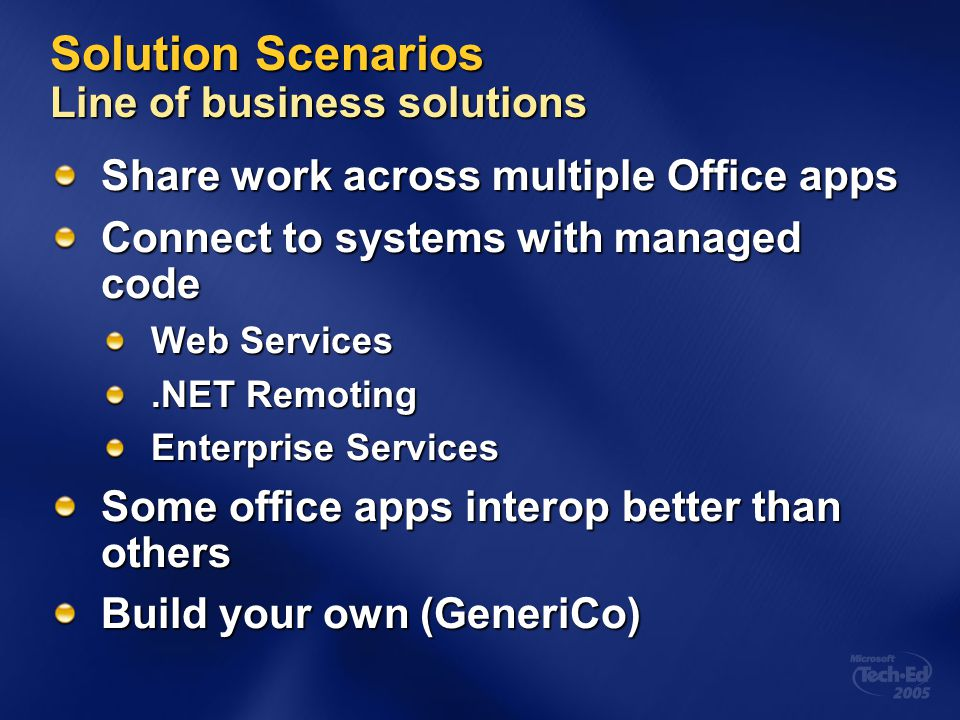 Solution Scenarios Line of business solutions Share work across multiple Office apps Connect to systems with managed code Web Services.NET Remoting En