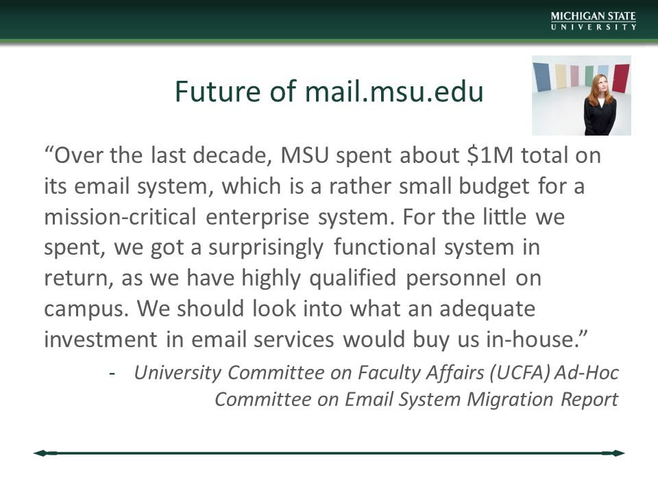 Future of mail.msu.edu Over the last decade, MSU spent about $1M total on its email system, which is a rather small budget for a mission-critical enterprise system.