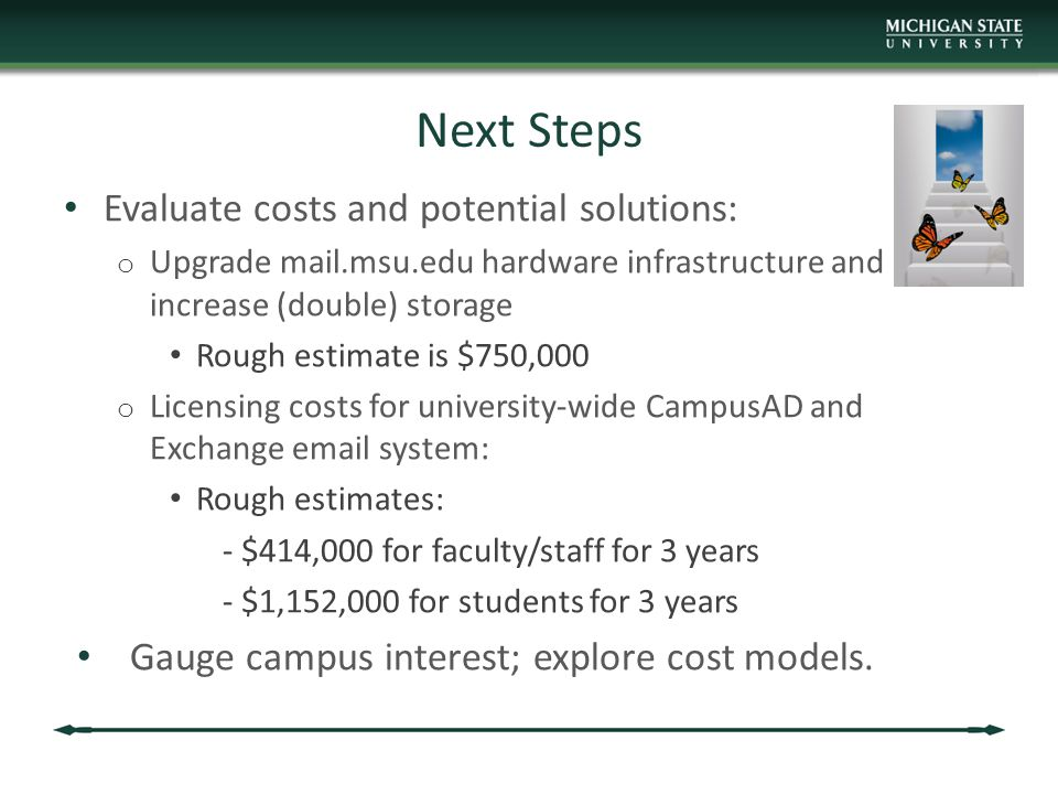 Next Steps Evaluate costs and potential solutions: o Upgrade mail.msu.edu hardware infrastructure and increase (double) storage Rough estimate is $750,000 o Licensing costs for university-wide CampusAD and Exchange email system: Rough estimates: - $414,000 for faculty/staff for 3 years - $1,152,000 for students for 3 years Gauge campus interest; explore cost models.