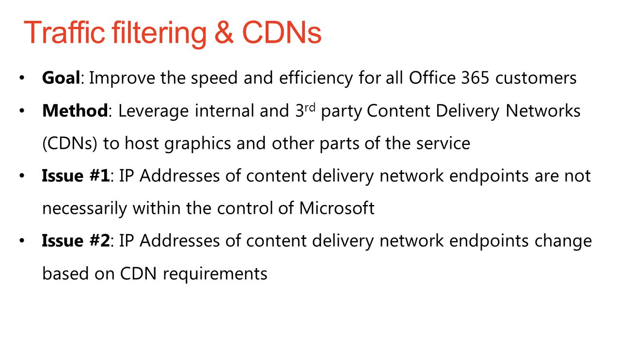Traffic filtering & CDNs Goal: Improve the speed and efficiency for all Office 365 customers Method: Leverage internal and 3 rd party Content Delivery Networks (CDNs) to host graphics and other parts of the service Issue #1: IP Addresses of content delivery network endpoints are not necessarily within the control of Microsoft Issue #2: IP Addresses of content delivery network endpoints change based on CDN requirements