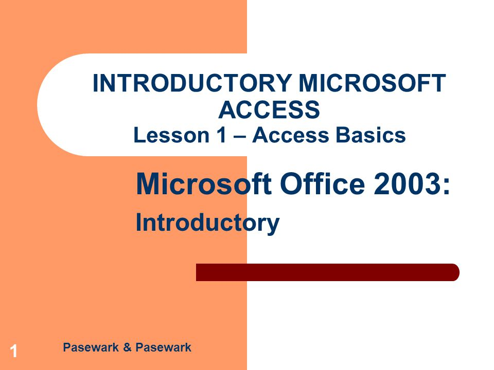 Access – Lesson 1 Microsoft Office 2003: Introductory Pasewark & Pasewark 12 Design, Modify, Name, and Save a Table Design the table: Enter the field name, data type, and description.