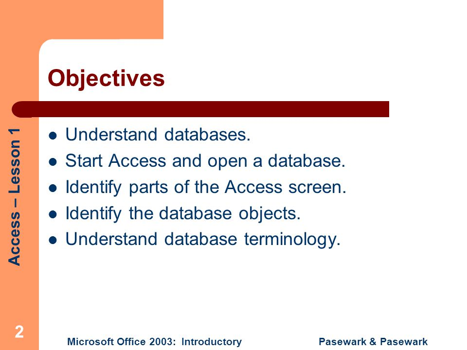 Access – Lesson 1 Microsoft Office 2003: Introductory Pasewark & Pasewark 13 Navigate a Database and Enter Records To display a table in Datasheet view, select the table and click Open, or click the View button on the toolbar while in Design view.
