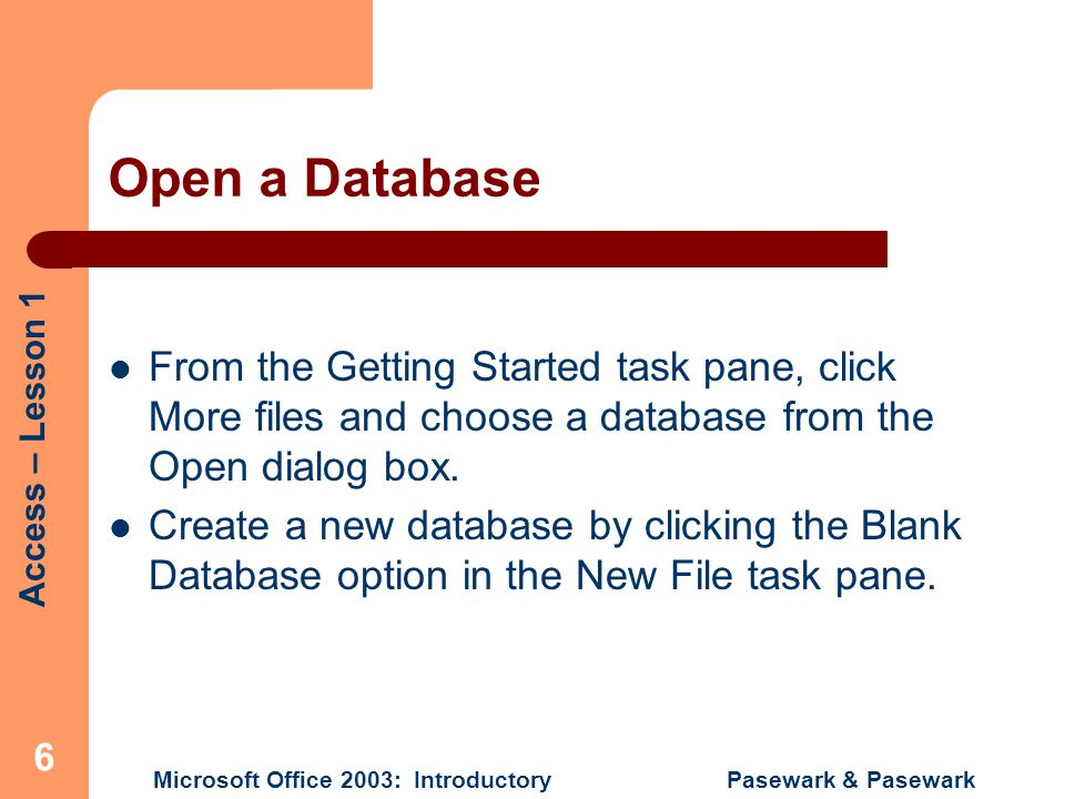 Access – Lesson 1 Microsoft Office 2003: Introductory Pasewark & Pasewark 17 Summary (cont.) You can create a new database by opening the File menu and choosing New.