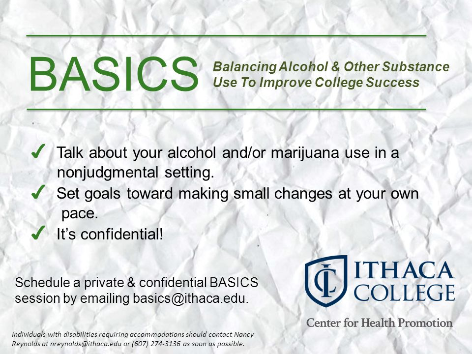 BASICS Balancing Alcohol & Other Substance Use To Improve College Success Talk about your alcohol and/or marijuana use in a nonjudgmental setting.