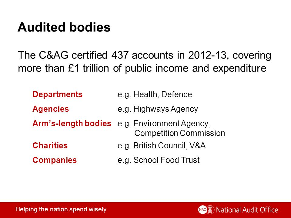 Helping the nation spend wisely Audited bodies The C&AG certified 437 accounts in 2012-13, covering more than £1 trillion of public income and expenditure Departmentse.g.