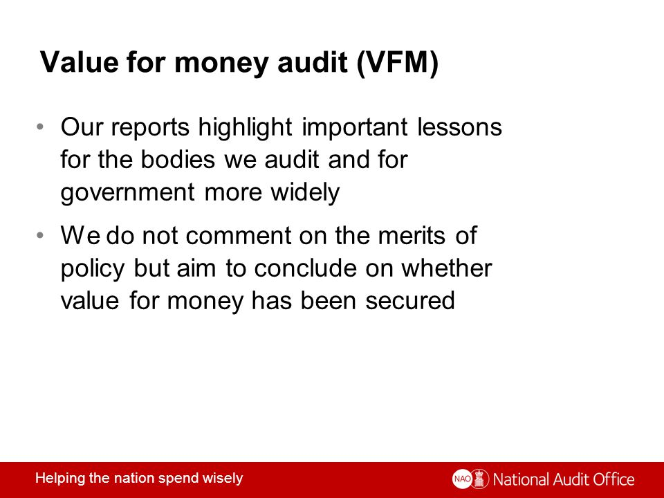 Helping the nation spend wisely Value for money audit (VFM) Our reports highlight important lessons for the bodies we audit and for government more widely We do not comment on the merits of policy but aim to conclude on whether value for money has been secured