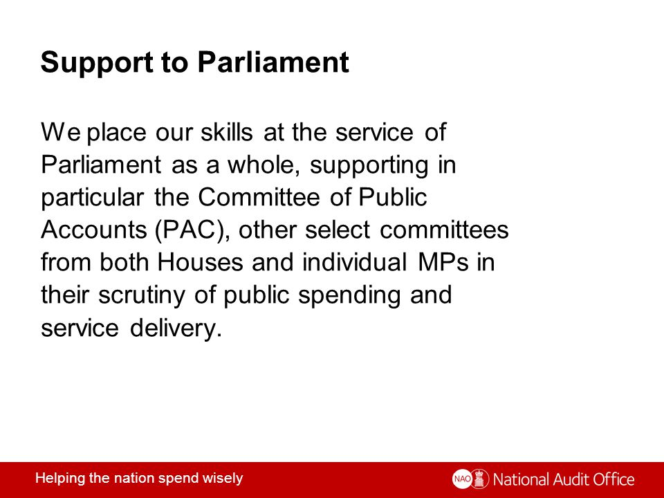 Helping the nation spend wisely Support to Parliament We place our skills at the service of Parliament as a whole, supporting in particular the Committee of Public Accounts (PAC), other select committees from both Houses and individual MPs in their scrutiny of public spending and service delivery.