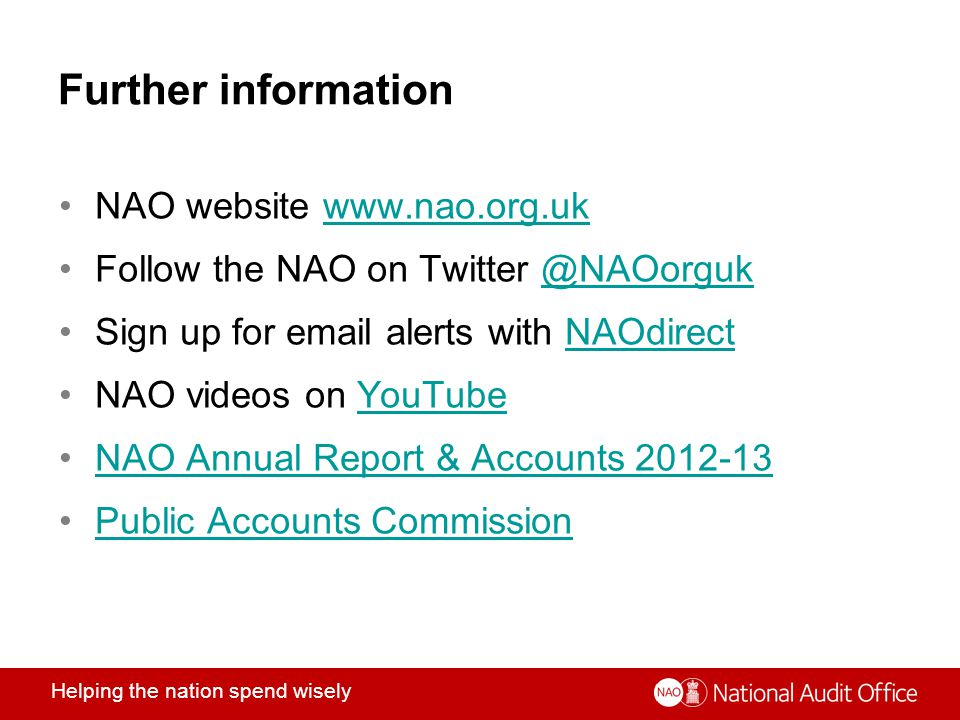 Helping the nation spend wisely Further information NAO website www.nao.org.ukwww.nao.org.uk Follow the NAO on Twitter @NAOorguk@NAOorguk Sign up for email alerts with NAOdirectNAOdirect NAO videos on YouTubeYouTube NAO Annual Report & Accounts 2012-13 Public Accounts Commission