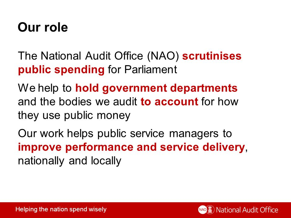 Helping the nation spend wisely Our role The National Audit Office (NAO) scrutinises public spending for Parliament We help to hold government departments and the bodies we audit to account for how they use public money Our work helps public service managers to improve performance and service delivery, nationally and locally