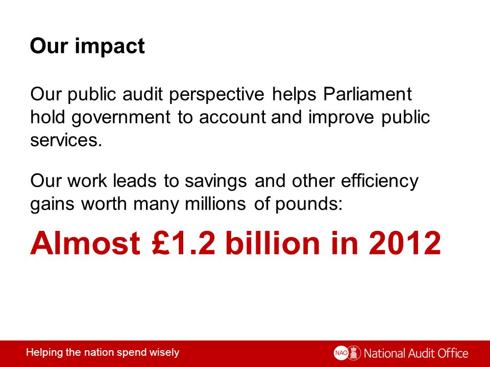 Helping the nation spend wisely Our impact Our public audit perspective helps Parliament hold government to account and improve public services.