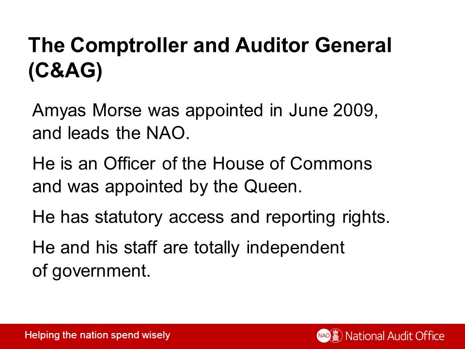 Helping the nation spend wisely The Comptroller and Auditor General (C&AG) Amyas Morse was appointed in June 2009, and leads the NAO.