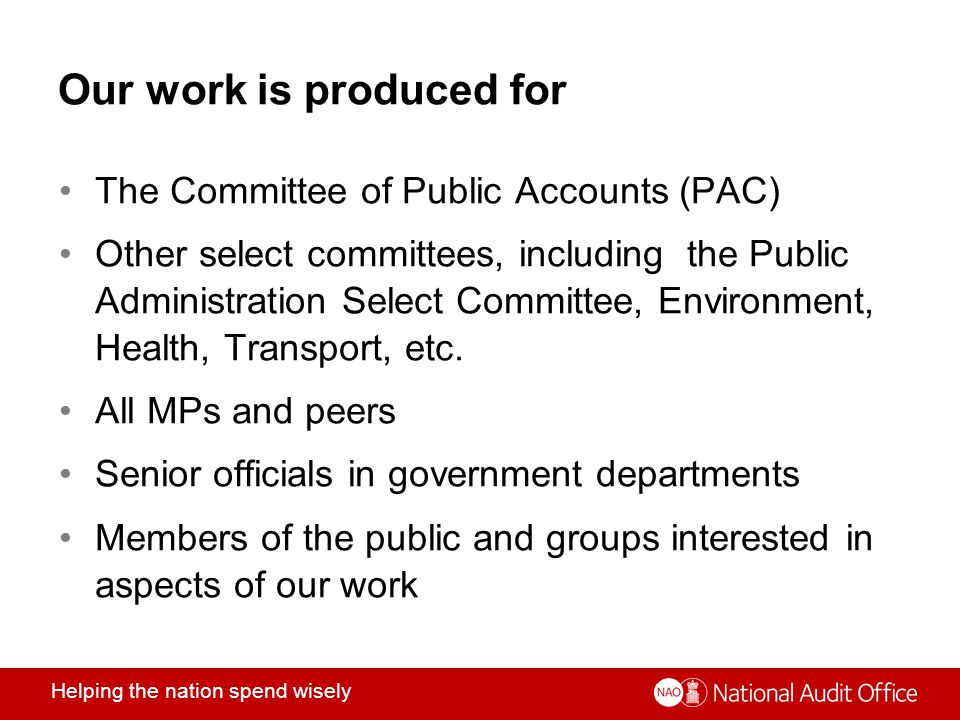 Helping the nation spend wisely Our work is produced for The Committee of Public Accounts (PAC) Other select committees, including the Public Administration Select Committee, Environment, Health, Transport, etc.