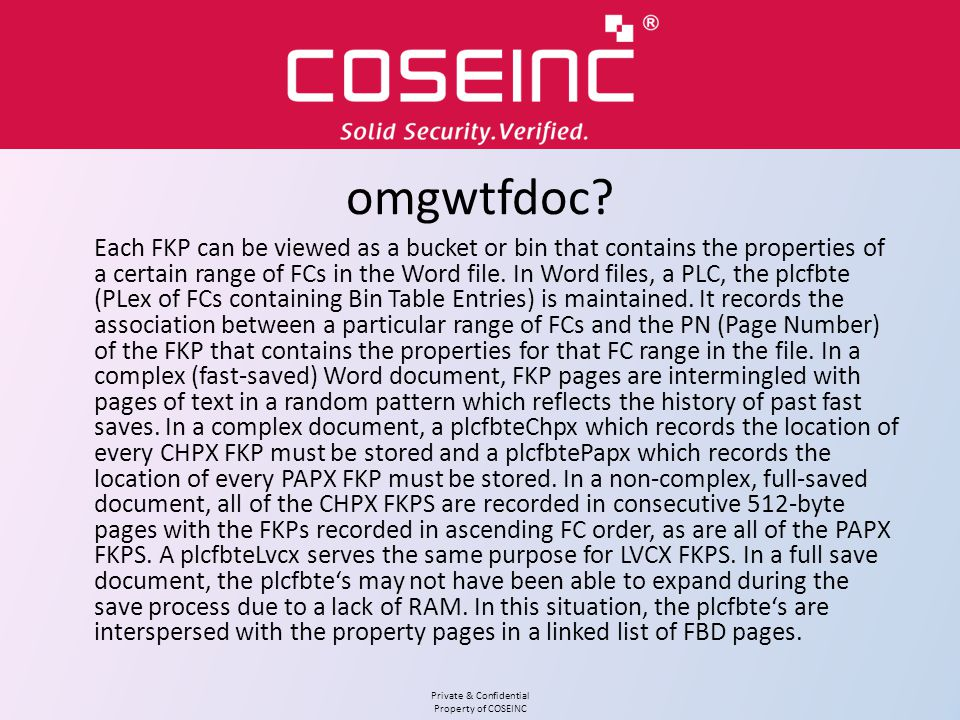 Private & Confidential Property of COSEINC General Approach Distributed fuzzing will be essential for speed Use OLE automation to detect success Independent process to kill hung applications and deal with dialog boxes Write a few core parsers that abstract the scut work of the binary format and focus on deep structures Integrate with CDB to catch first chance exceptions and gather information