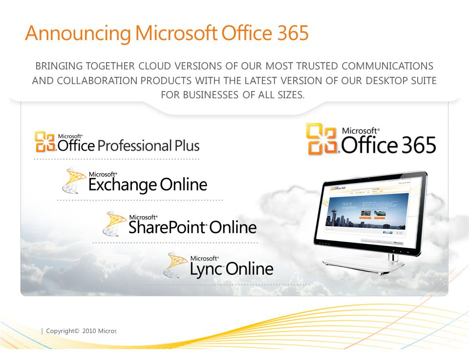 | Copyright© 2010 Microsoft Corporation Announcing Microsoft Office 365 BRINGING TOGETHER CLOUD VERSIONS OF OUR MOST TRUSTED COMMUNICATIONS AND COLLAB