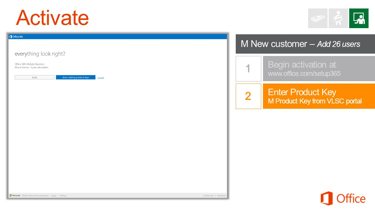 Begin activation at www.office.com/setup365 Enter Product Key M Product Key from VLSC portal M New customer – Add 26 users
