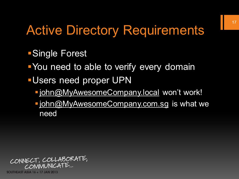 Active Directory Requirements Single Forest You need to able to verify every domain Users need proper UPN john@MyAwesomeCompany.local wont work.