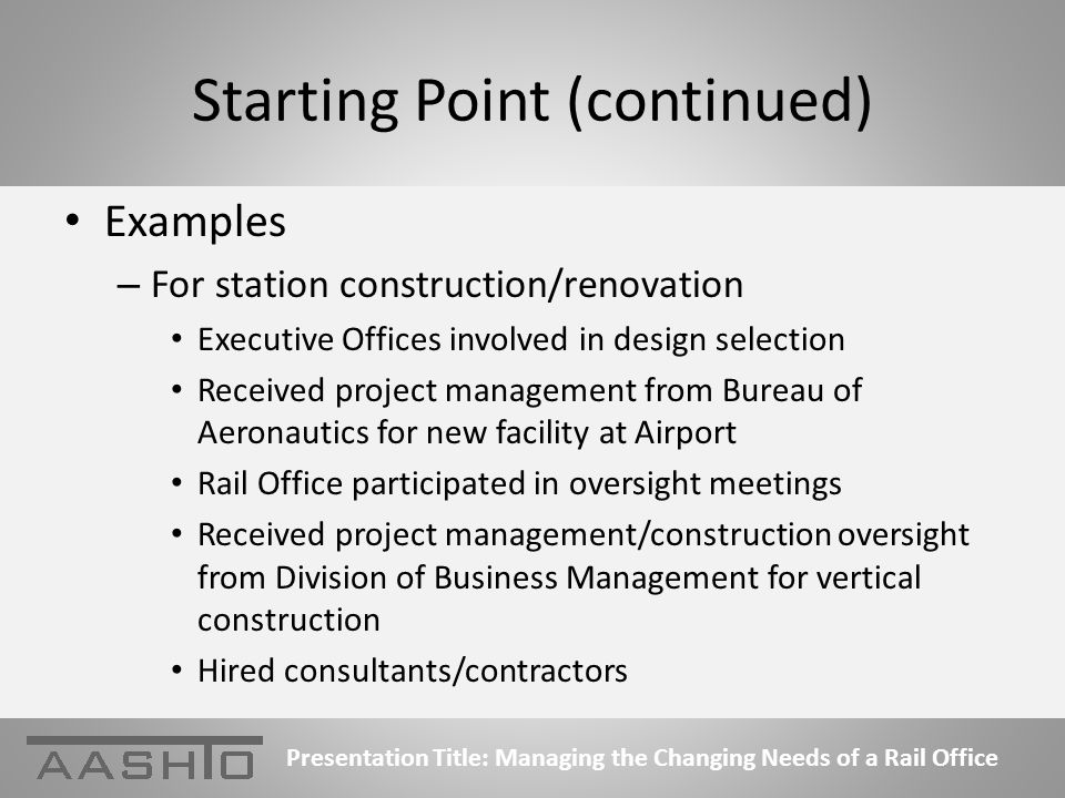 Starting Point (continued) Examples – For station construction/renovation Executive Offices involved in design selection Received project management from Bureau of Aeronautics for new facility at Airport Rail Office participated in oversight meetings Received project management/construction oversight from Division of Business Management for vertical construction Hired consultants/contractors Presentation Title: Managing the Changing Needs of a Rail Office