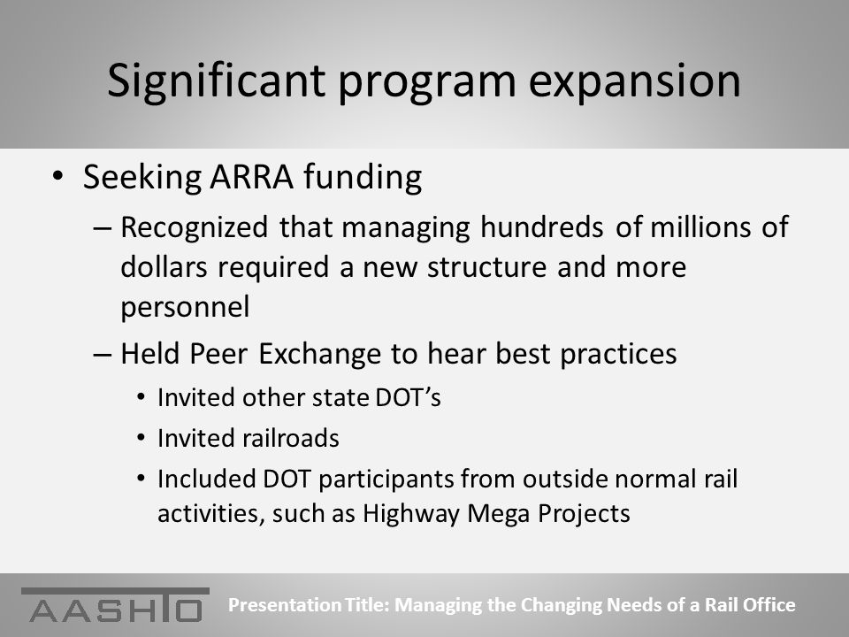 Significant program expansion Seeking ARRA funding – Recognized that managing hundreds of millions of dollars required a new structure and more personnel – Held Peer Exchange to hear best practices Invited other state DOTs Invited railroads Included DOT participants from outside normal rail activities, such as Highway Mega Projects Presentation Title: Managing the Changing Needs of a Rail Office