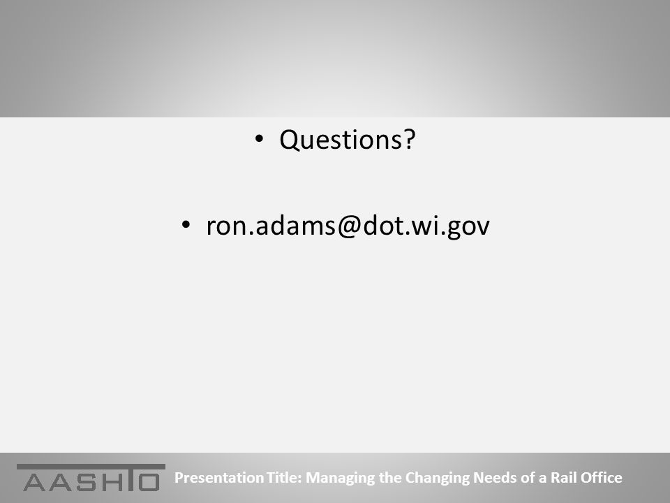 Questions ron.adams@dot.wi.gov Presentation Title: Managing the Changing Needs of a Rail Office