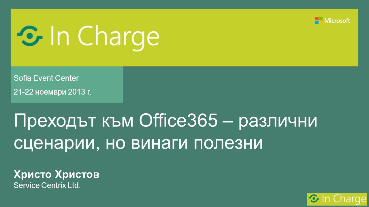 Sofia Event Center 21-22 ноември 2013 г. Преходът към Office365 – различни сценарии, но винаги полезни Христо Христов Service Centrix Ltd.