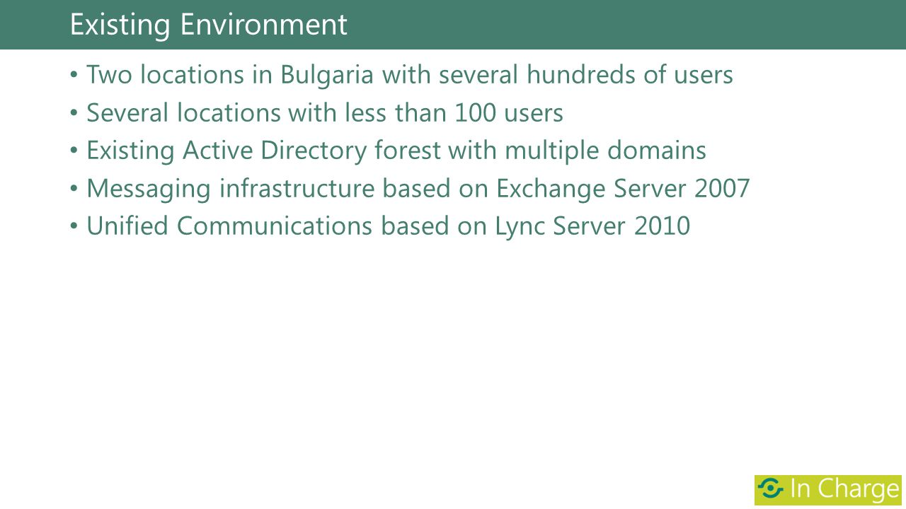 Existing Environment Two locations in Bulgaria with several hundreds of users Several locations with less than 100 users Existing Active Directory for
