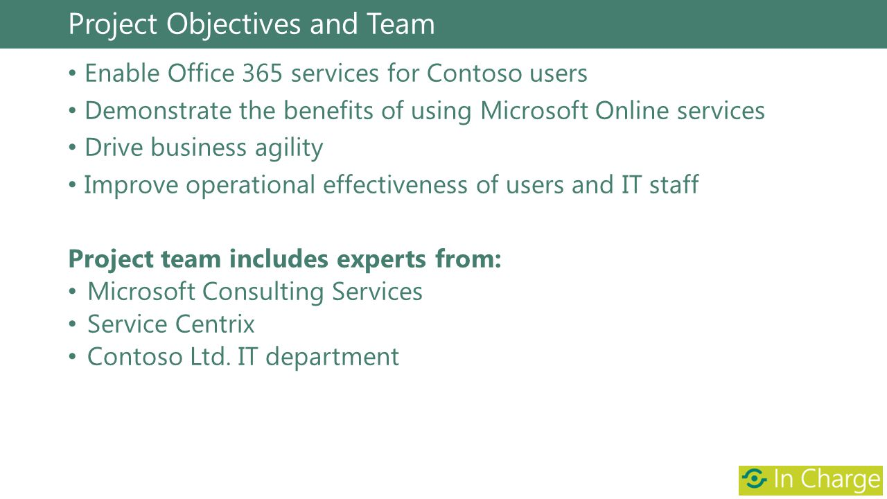 Project Objectives and Team Enable Office 365 services for Contoso users Demonstrate the benefits of using Microsoft Online services Drive business ag