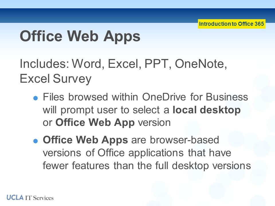 Introduction to Office 365 Office Web Apps Includes: Word, Excel, PPT, OneNote, Excel Survey Files browsed within OneDrive for Business will prompt user to select a local desktop or Office Web App version Office Web Apps are browser-based versions of Office applications that have fewer features than the full desktop versions