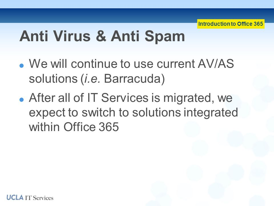 Introduction to Office 365 Anti Virus & Anti Spam We will continue to use current AV/AS solutions (i.e.