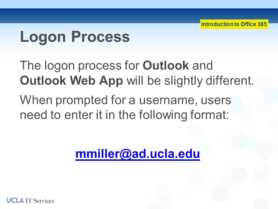 Introduction to Office 365 Logon Process The logon process for Outlook and Outlook Web App will be slightly different.