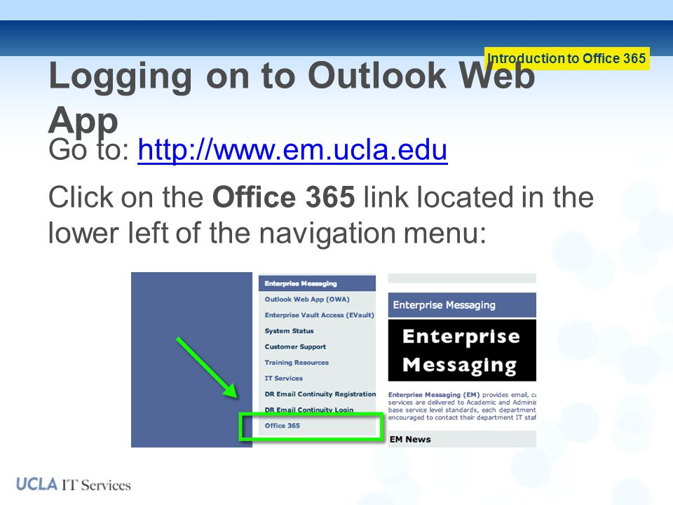 Introduction to Office 365 Logging on to Outlook Web App Go to: http://www.em.ucla.eduhttp://www.em.ucla.edu Click on the Office 365 link located in the lower left of the navigation menu: