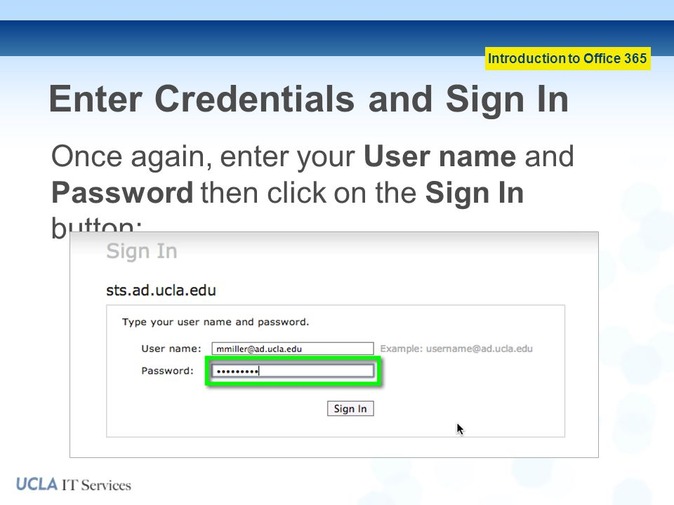 Introduction to Office 365 Enter Credentials and Sign In Once again, enter your User name and Password then click on the Sign In button:
