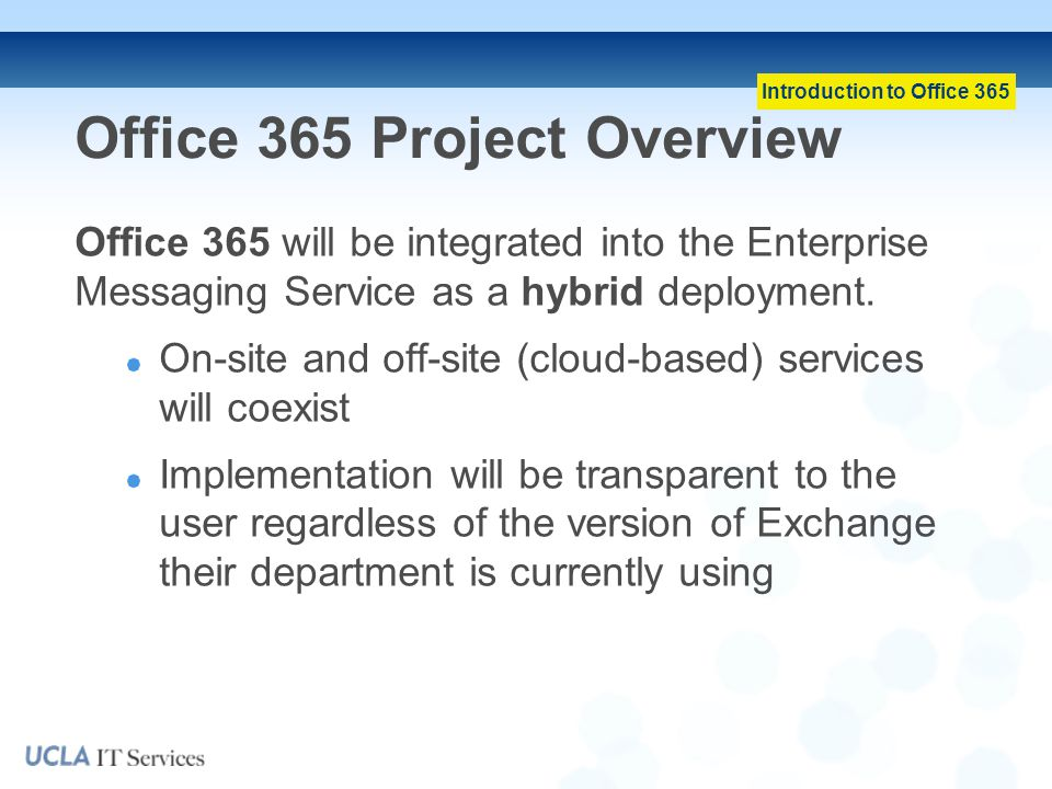 Introduction to Office 365 Office 365 Project Overview Office 365 will be integrated into the Enterprise Messaging Service as a hybrid deployment.