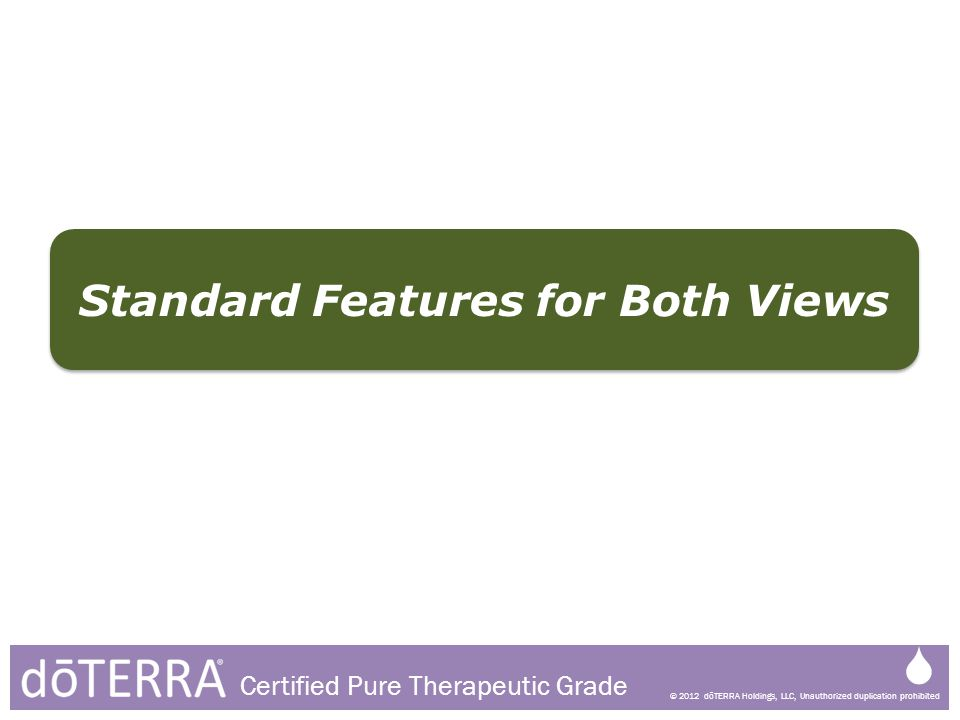 © 2012 dōTERRA Holdings, LLC, Unauthorized duplication prohibited Certified Pure Therapeutic Grade Standard Features for Both Views