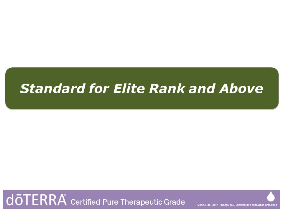 © 2012 dōTERRA Holdings, LLC, Unauthorized duplication prohibited Certified Pure Therapeutic Grade Standard for Elite Rank and Above