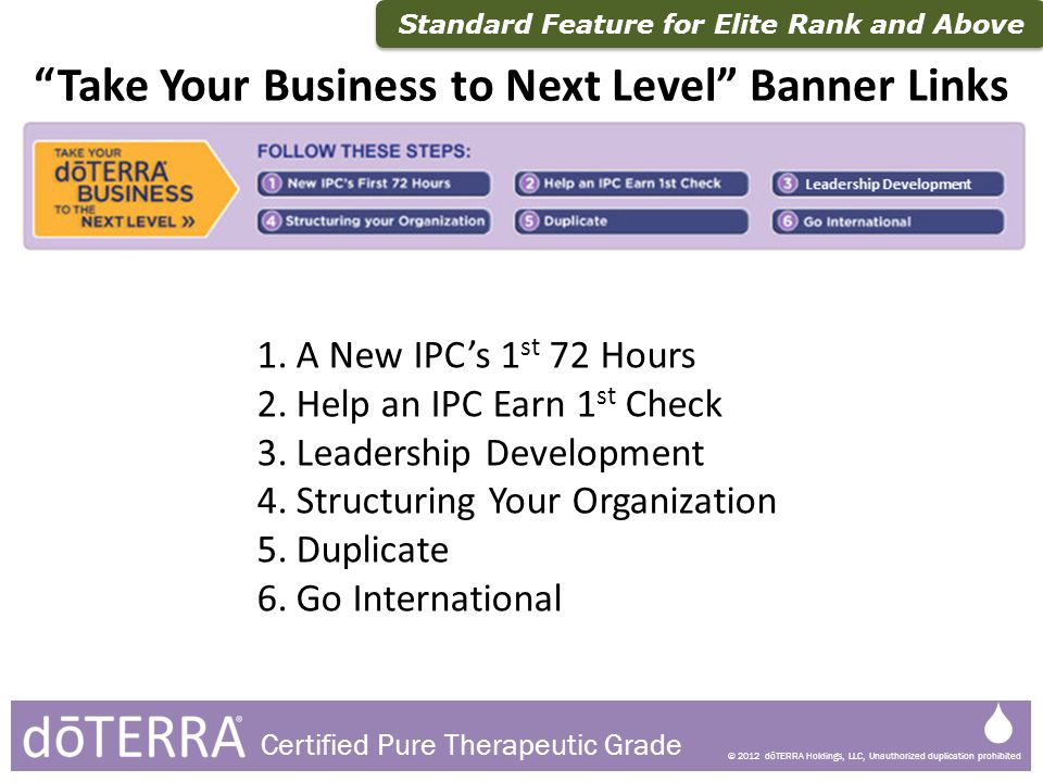 © 2012 dōTERRA Holdings, LLC, Unauthorized duplication prohibited Certified Pure Therapeutic Grade 1.A New IPCs 1 st 72 Hours 2.Help an IPC Earn 1 st
