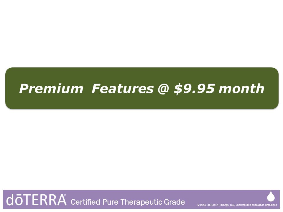 © 2012 dōTERRA Holdings, LLC, Unauthorized duplication prohibited Certified Pure Therapeutic Grade Premium Features @ $9.95 month