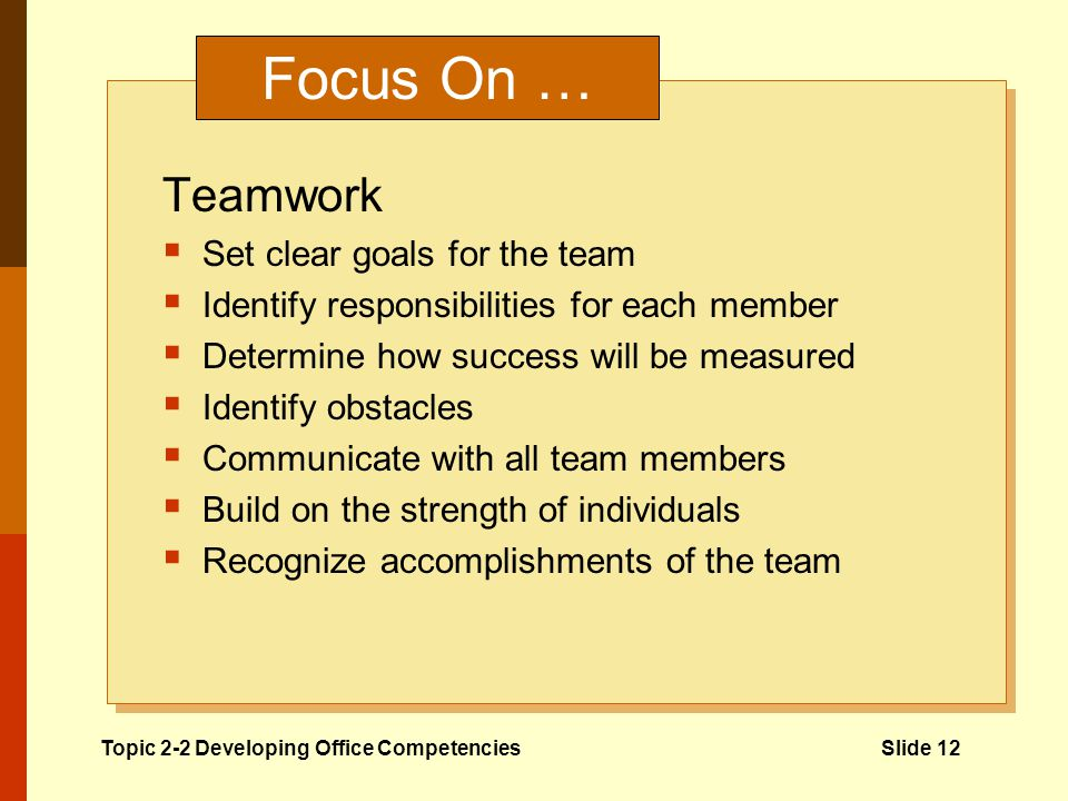 Focus On … Teamwork Set clear goals for the team Identify responsibilities for each member Determine how success will be measured Identify obstacles Communicate with all team members Build on the strength of individuals Recognize accomplishments of the team Topic 2-2 Developing Office CompetenciesSlide 12