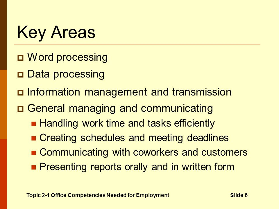 Key Areas Word processing Producing written documents using software and computers Important for creating electronic messages (e-mail) Closely related to desktop publishing Data processing Organizing, analyzing, and summarizing data Workers use spreadsheet and database software Ability to interpret data is important Information management and transmission Organizing, maintaining, and processing data Knowledge of records management principles and procedures is important General managing and communicating Handling work time and tasks efficiently Creating schedules and meeting deadlines Communicating with coworkers and customers Presenting reports orally and in written form Topic 2-1 Office Competencies Needed for EmploymentSlide 6