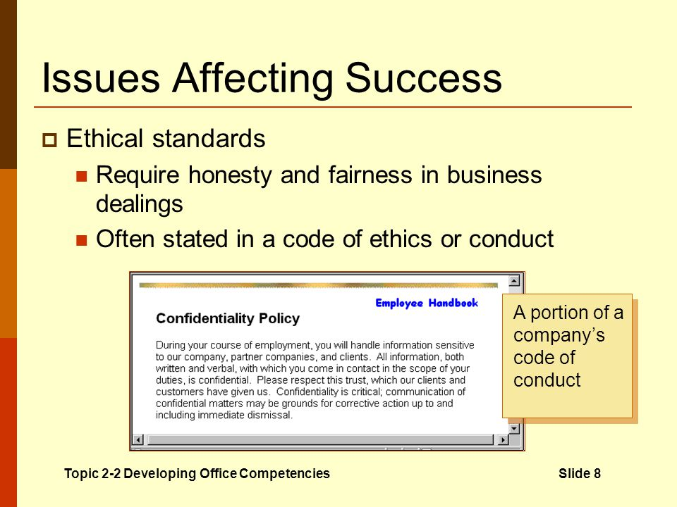 Issues Affecting Success Ethical standards Require honesty and fairness in business dealings Often stated in a code of ethics or conduct Topic 2-2 Developing Office CompetenciesSlide 8 A portion of a companys code of conduct