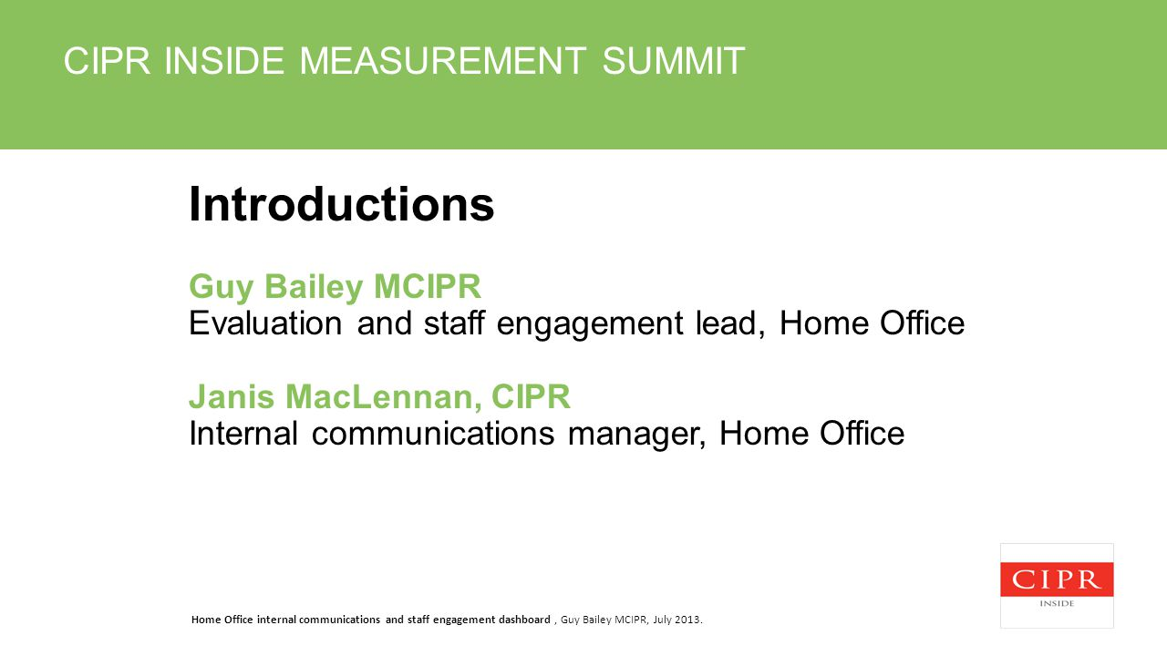 CIPR INSIDE MEASUREMENT SUMMIT Introductions Guy Bailey MCIPR Evaluation and staff engagement lead, Home Office Janis MacLennan, CIPR Internal communications manager, Home Office Home Office internal communications and staff engagement dashboard, Guy Bailey MCIPR, July 2013.
