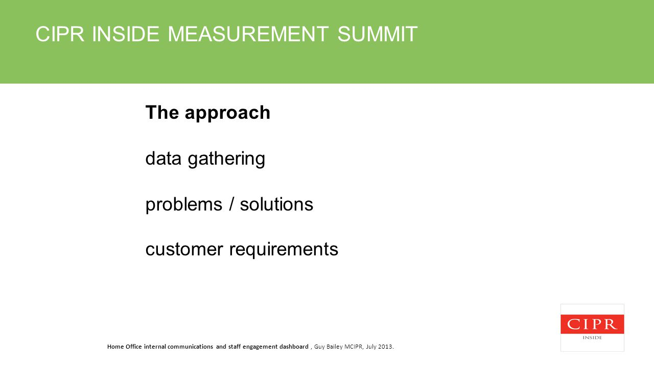 CIPR INSIDE MEASUREMENT SUMMIT The approach data gathering problems / solutions customer requirements Home Office internal communications and staff engagement dashboard, Guy Bailey MCIPR, July 2013.