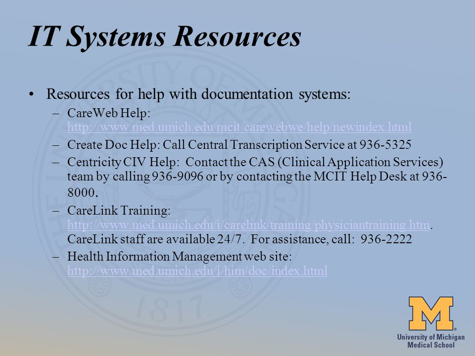 IT Systems Resources Resources for help with documentation systems: –CareWeb Help:     –Create Doc Help: Call Central Transcription Service at –Centricity CIV Help: Contact the CAS (Clinical Application Services) team by calling or by contacting the MCIT Help Desk at