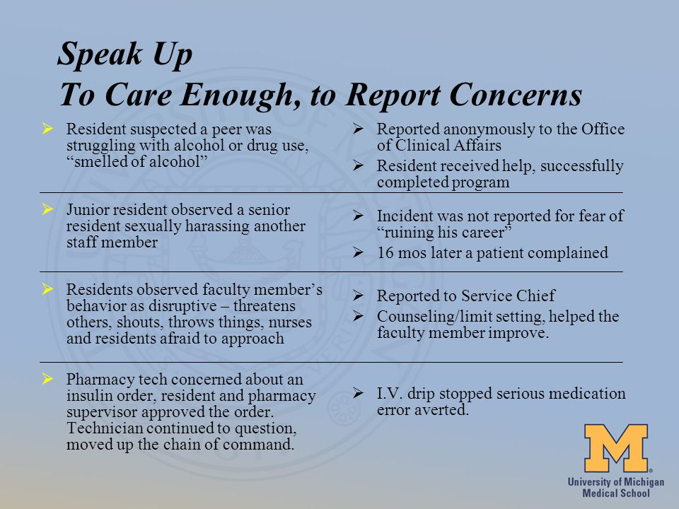 Speak Up To Care Enough, to Report Concerns Resident suspected a peer was struggling with alcohol or drug use, smelled of alcohol Junior resident observed a senior resident sexually harassing another staff member Residents observed faculty members behavior as disruptive – threatens others, shouts, throws things, nurses and residents afraid to approach Pharmacy tech concerned about an insulin order, resident and pharmacy supervisor approved the order.
