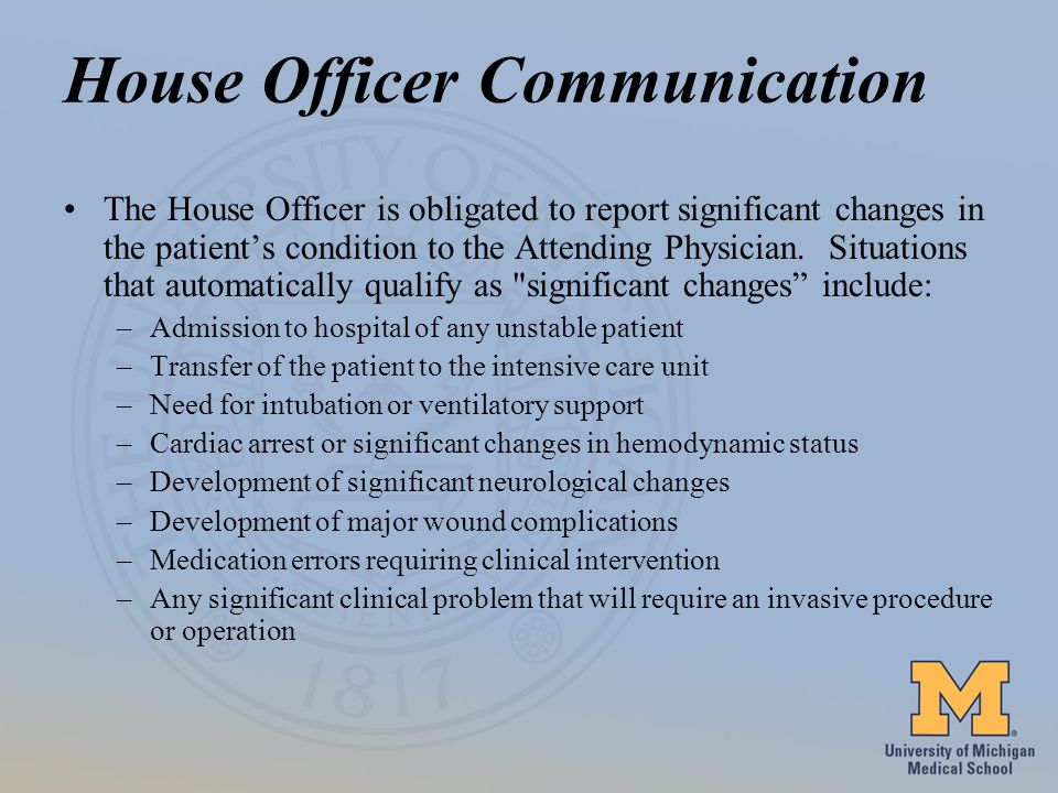 House Officer Communication The House Officer is obligated to report significant changes in the patients condition to the Attending Physician.