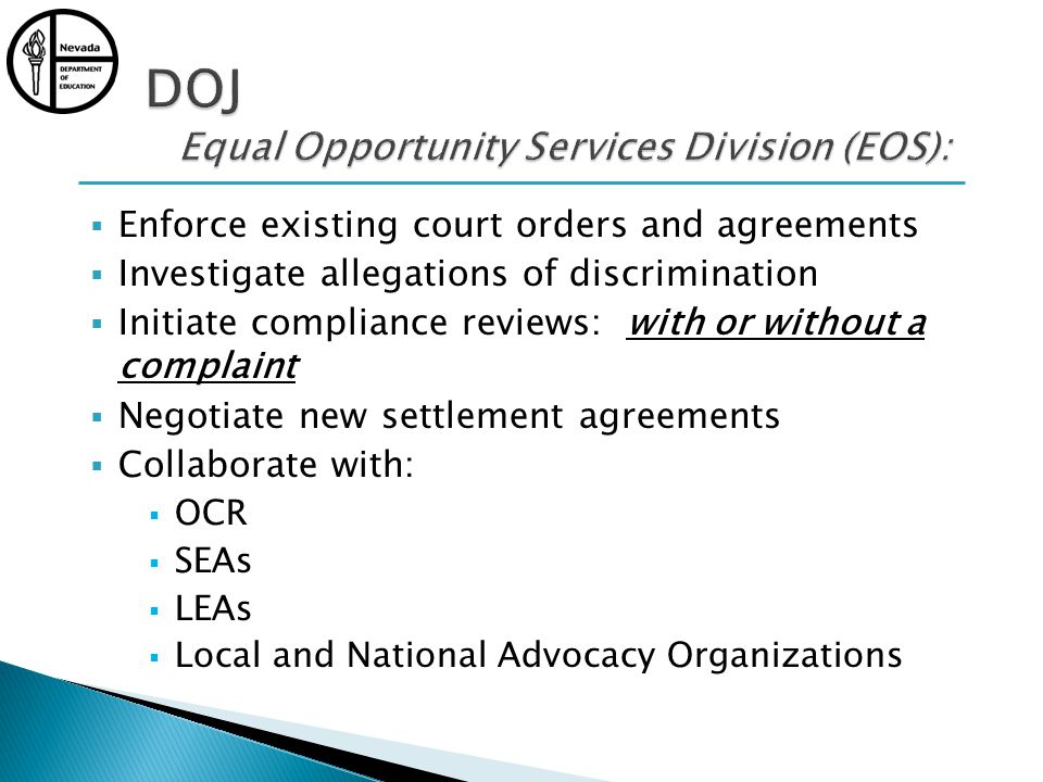 Enforce existing court orders and agreements Investigate allegations of discrimination Initiate compliance reviews: with or without a complaint Negotiate new settlement agreements Collaborate with: OCR SEAs LEAs Local and National Advocacy Organizations