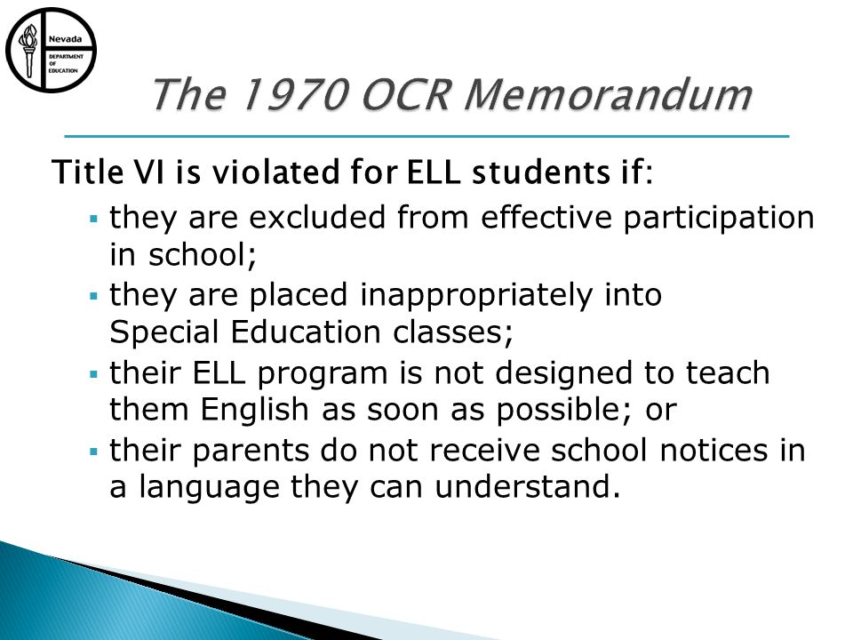 Title VI is violated for ELL students if: they are excluded from effective participation in school; they are placed inappropriately into Special Education classes; their ELL program is not designed to teach them English as soon as possible; or their parents do not receive school notices in a language they can understand.