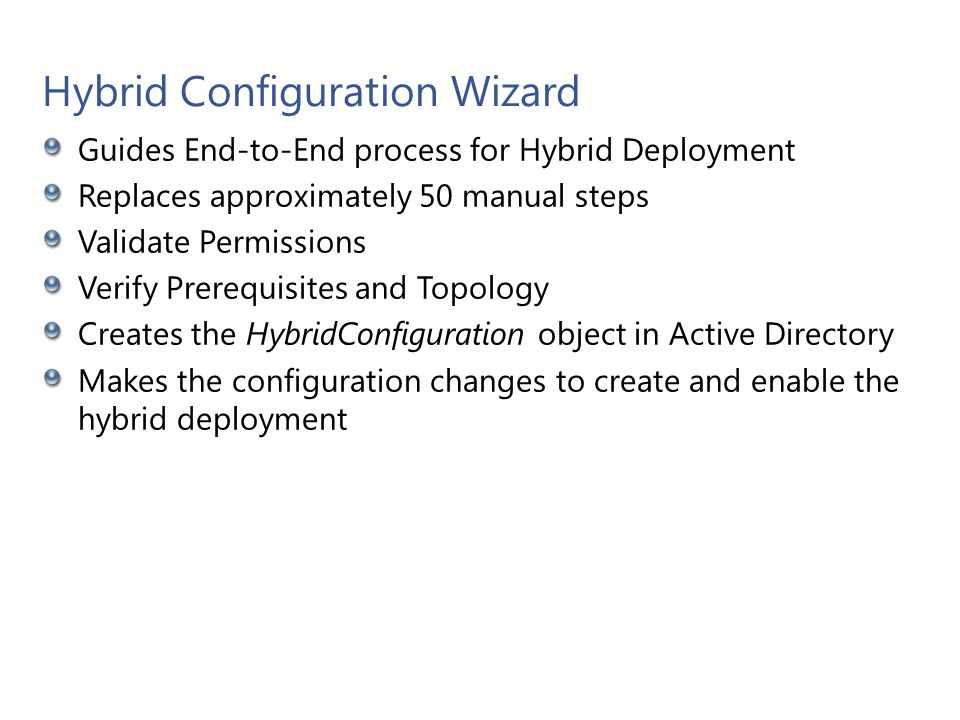 Hybrid Configuration Wizard Guides End-to-End process for Hybrid Deployment Replaces approximately 50 manual steps Validate Permissions Verify Prerequ