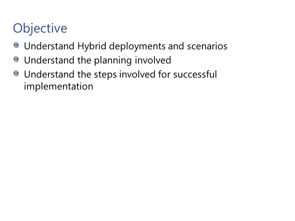 Objective Understand Hybrid deployments and scenarios Understand the planning involved Understand the steps involved for successful implementation Mic